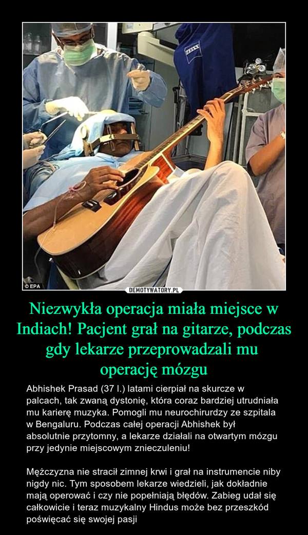 Niezwykła operacja miała miejsce w Indiach! Pacjent grał na gitarze, podczas gdy lekarze przeprowadzali mu operację mózgu – Abhishek Prasad (37 l.) latami cierpiał na skurcze w palcach, tak zwaną dystonię, która coraz bardziej utrudniała mu karierę muzyka. Pomogli mu neurochirurdzy ze szpitala w Bengaluru. Podczas całej operacji Abhishek był absolutnie przytomny, a lekarze działali na otwartym mózgu przy jedynie miejscowym znieczuleniu!Mężczyzna nie stracił zimnej krwi i grał na instrumencie niby nigdy nic. Tym sposobem lekarze wiedzieli, jak dokładnie mają operować i czy nie popełniają błędów. Zabieg udał się całkowicie i teraz muzykalny Hindus może bez przeszkód poświęcać się swojej pasji