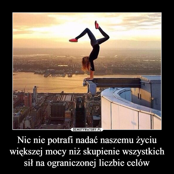 Nic nie potrafi nadać naszemu życiu większej mocy niż skupienie wszystkich sił na ograniczonej liczbie celów –