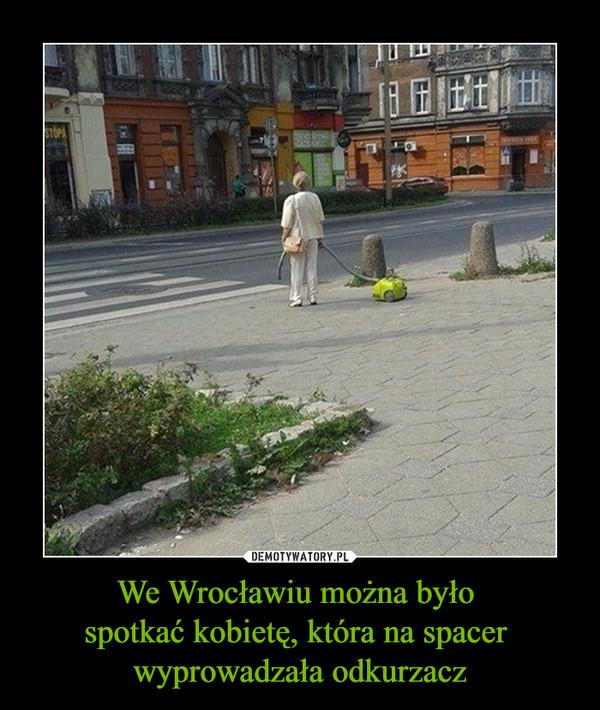 We Wrocławiu można było spotkać kobietę, która na spacer wyprowadzała odkurzacz –