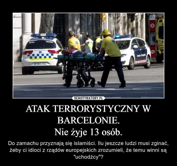 """ATAK TERRORYSTYCZNY W BARCELONIE.Nie żyje 13 osób. – Do zamachu przyznają się islamiści. Ilu jeszcze ludzi musi zginać, żeby ci idioci z rządów europejskich zrozumieli, że temu winni są """"uchodźcy""""?"""