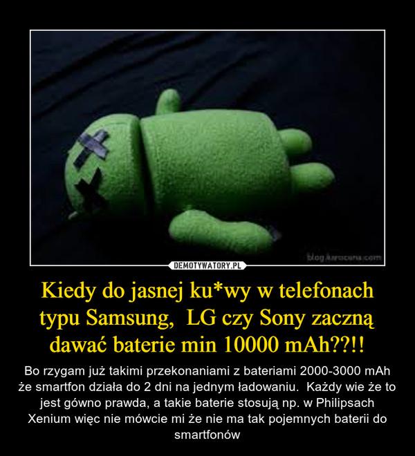 Kiedy do jasnej ku*wy w telefonach typu Samsung,  LG czy Sony zaczną dawać baterie min 10000 mAh??!! – Bo rzygam już takimi przekonaniami z bateriami 2000-3000 mAh że smartfon działa do 2 dni na jednym ładowaniu.  Każdy wie że to jest gówno prawda, a takie baterie stosują np. w Philipsach Xenium więc nie mówcie mi że nie ma tak pojemnych baterii do smartfonów
