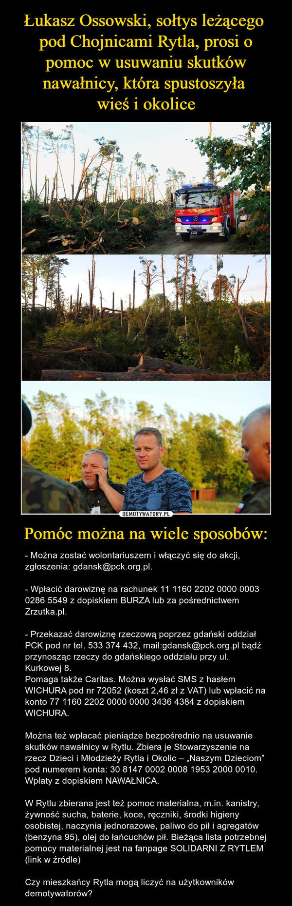 """Pomóc można na wiele sposobów: – - Można zostać wolontariuszem i włączyć się do akcji, zgłoszenia: gdansk@pck.org.pl.- Wpłacić darowiznę na rachunek 11 1160 2202 0000 0003 0286 5549 z dopiskiem BURZA lub za pośrednictwem Zrzutka.pl.- Przekazać darowiznę rzeczową poprzez gdański oddział PCK pod nr tel. 533 374 432, mail:gdansk@pck.org.pl bądź przynosząc rzeczy do gdańskiego oddziału przy ul. Kurkowej 8.Pomaga także Caritas. Można wysłać SMS z hasłem WICHURA pod nr 72052 (koszt 2,46 zł z VAT) lub wpłacić na konto 77 1160 2202 0000 0000 3436 4384 z dopiskiem WICHURA.Można też wpłacać pieniądze bezpośrednio na usuwanie skutków nawałnicy w Rytlu. Zbiera je Stowarzyszenie na rzecz Dzieci i Młodzieży Rytla i Okolic – """"Naszym Dzieciom"""" pod numerem konta: 30 8147 0002 0008 1953 2000 0010. Wpłaty z dopiskiem NAWAŁNICA.W Rytlu zbierana jest też pomoc materialna, m.in. kanistry, żywność sucha, baterie, koce, ręczniki, środki higieny osobistej, naczynia jednorazowe, paliwo do pił i agregatów (benzyna 95), olej do łańcuchów pił. Bieżąca lista potrzebnej pomocy materialnej jest na fanpage SOLIDARNI Z RYTLEM (link w źródle)Czy mieszkańcy Rytla mogą liczyć na użytkowników demotywatorów?"""