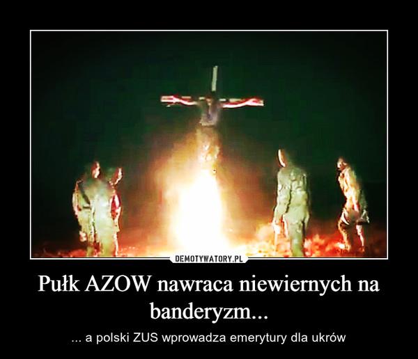 Pułk AZOW nawraca niewiernych na banderyzm... – ... a polski ZUS wprowadza emerytury dla ukrów
