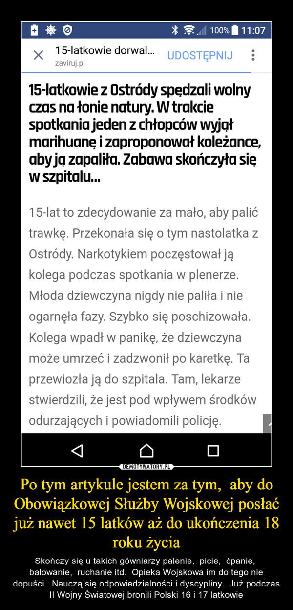 Po tym artykule jestem za tym,  aby do Obowiązkowej Służby Wojskowej posłać już nawet 15 latków aż do ukończenia 18 roku życia – Skończy się u takich gówniarzy palenie,  picie,  ćpanie,  balowanie,  ruchanie itd.  Opieka Wojskowa im do tego nie dopuści.  Nauczą się odpowiedzialności i dyscypliny.  Już podczas II Wojny Światowej bronili Polski 16 i 17 latkowie