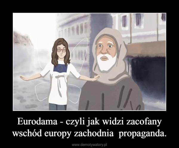 Eurodama - czyli jak widzi zacofany wschód europy zachodnia  propaganda. –
