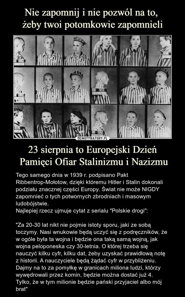 """23 sierpnia to Europejski Dzień Pamięci Ofiar Stalinizmu i Nazizmu – Tego samego dnia w 1939 r. podpisano Pakt Ribbentrop-Mołotow, dzięki któremu Hitler i Stalin dokonali podziału znacznej części Europy. Świat nie może NIGDY zapomnieć o tych potwornych zbrodniach i masowym ludobójstwie. Najlepiej rzecz ujmuje cytat z serialu """"Polskie drogi"""": """"Za 20-30 lat nikt nie pojmie istoty sporu, jaki ze sobą toczymy. Nasi wnukowie będą uczyć się z podręczników, że w ogóle była ta wojna i będzie ona taką samą wojną, jak wojna peloponeska czy 30-letnia. O której trzeba się nauczyć kilku cyfr, kilku dat, żeby uzyskać prawidłową notę z historii. A nauczyciele będą żądać cyfr w przybliżeniu. Dajmy na to za pomyłkę w granicach miliona ludzi, którzy wywędrowali przez komin, będzie można dostać już 4. Tylko, że w tym milionie będzie pański przyjaciel albo mój brat"""""""