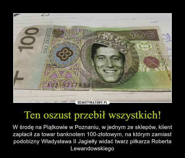 Ten oszust przebił wszystkich! – W środę na Piątkowie w Poznaniu, w jednym ze sklepów, klient zapłacił za towar banknotem 100-złotowym, na którym zamiast podobizny Władysława II Jagiełły widać twarz piłkarza Roberta Lewandowskiego