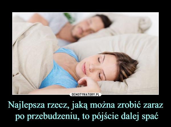 Najlepsza rzecz, jaką można zrobić zaraz po przebudzeniu, to pójście dalej spać –