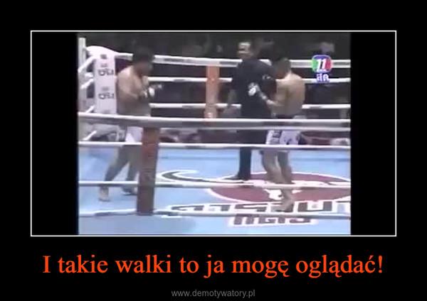I takie walki to ja mogę oglądać! –