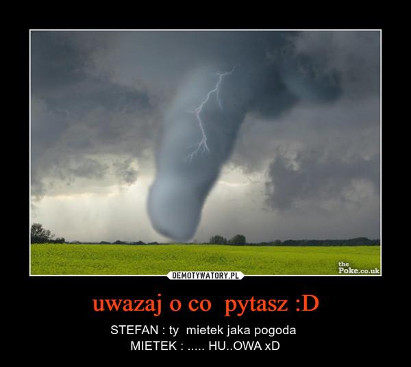 uwazaj o co  pytasz :D – STEFAN : ty  mietek jaka pogoda MIETEK : ..... HU..OWA xD