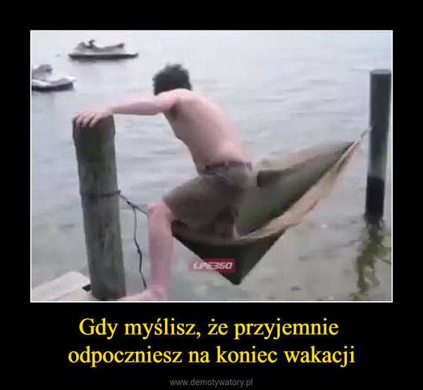 Gdy myślisz, że przyjemnie odpoczniesz na koniec wakacji –