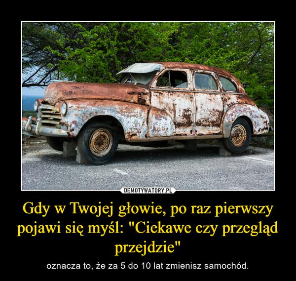 """Gdy w Twojej głowie, po raz pierwszy pojawi się myśl: """"Ciekawe czy przegląd przejdzie"""" – oznacza to, że za 5 do 10 lat zmienisz samochód."""