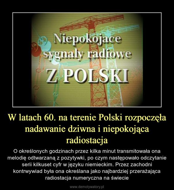 W latach 60. na terenie Polski rozpoczęła nadawanie dziwna i niepokojąca radiostacja – O określonych godzinach przez kilka minut transmitowała ona melodię odtwarzaną z pozytywki, po czym następowało odczytanie serii kilkuset cyfr w języku niemieckim. Przez zachodni kontrwywiad była ona określana jako najbardziej przerażająca radiostacja numeryczna na świecie