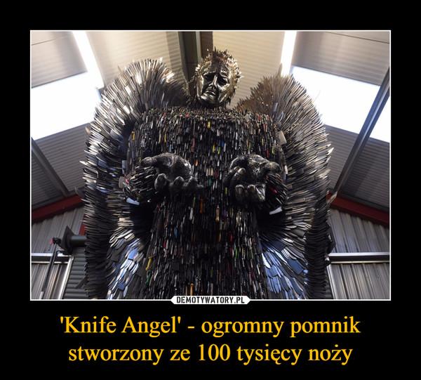 'Knife Angel' - ogromny pomnik stworzony ze 100 tysięcy noży –