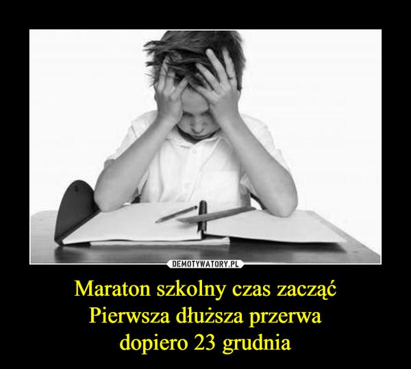 Maraton szkolny czas zacząćPierwsza dłuższa przerwadopiero 23 grudnia –