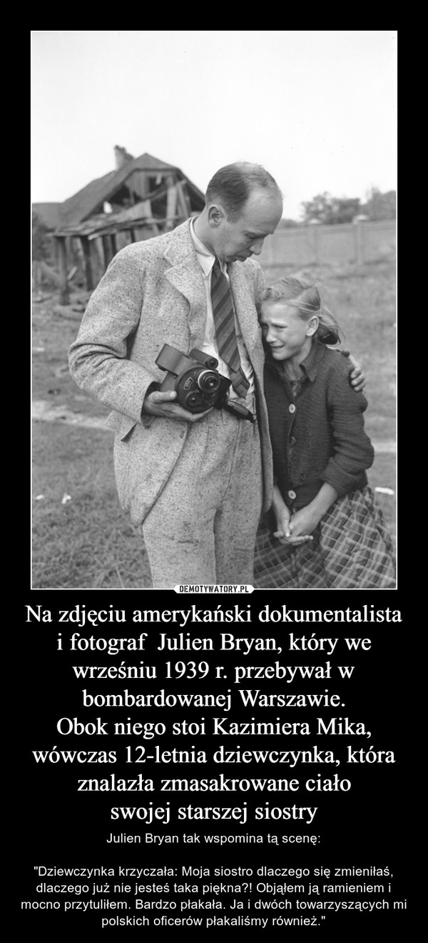 """Na zdjęciu amerykański dokumentalistai fotograf  Julien Bryan, który we wrześniu 1939 r. przebywał w bombardowanej Warszawie.Obok niego stoi Kazimiera Mika, wówczas 12-letnia dziewczynka, która znalazła zmasakrowane ciałoswojej starszej siostry – Julien Bryan tak wspomina tą scenę:""""Dziewczynka krzyczała: Moja siostro dlaczego się zmieniłaś, dlaczego już nie jesteś taka piękna?! Objąłem ją ramieniem i mocno przytuliłem. Bardzo płakała. Ja i dwóch towarzyszących mi polskich oficerów płakaliśmy również."""""""