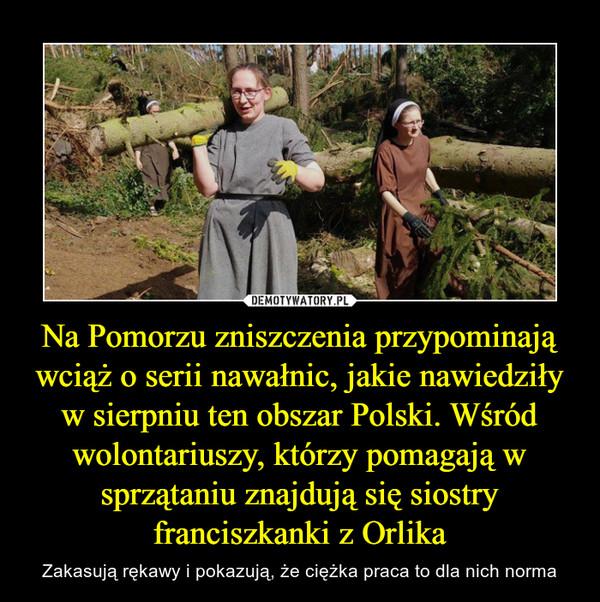 Na Pomorzu zniszczenia przypominają wciąż o serii nawałnic, jakie nawiedziły w sierpniu ten obszar Polski. Wśród wolontariuszy, którzy pomagają w sprzątaniu znajdują się siostry franciszkanki z Orlika – Zakasują rękawy i pokazują, że ciężka praca to dla nich norma