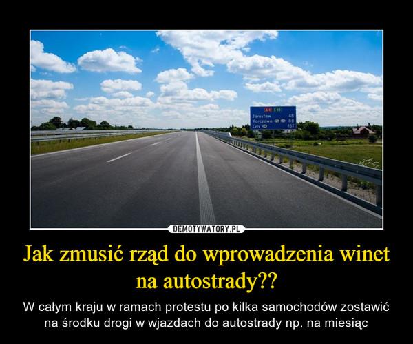 Jak zmusić rząd do wprowadzenia winet na autostrady?? – W całym kraju w ramach protestu po kilka samochodów zostawić na środku drogi w wjazdach do autostrady np. na miesiąc