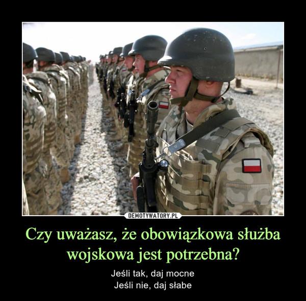 Czy uważasz, że obowiązkowa służba wojskowa jest potrzebna? – Jeśli tak, daj mocneJeśli nie, daj słabe