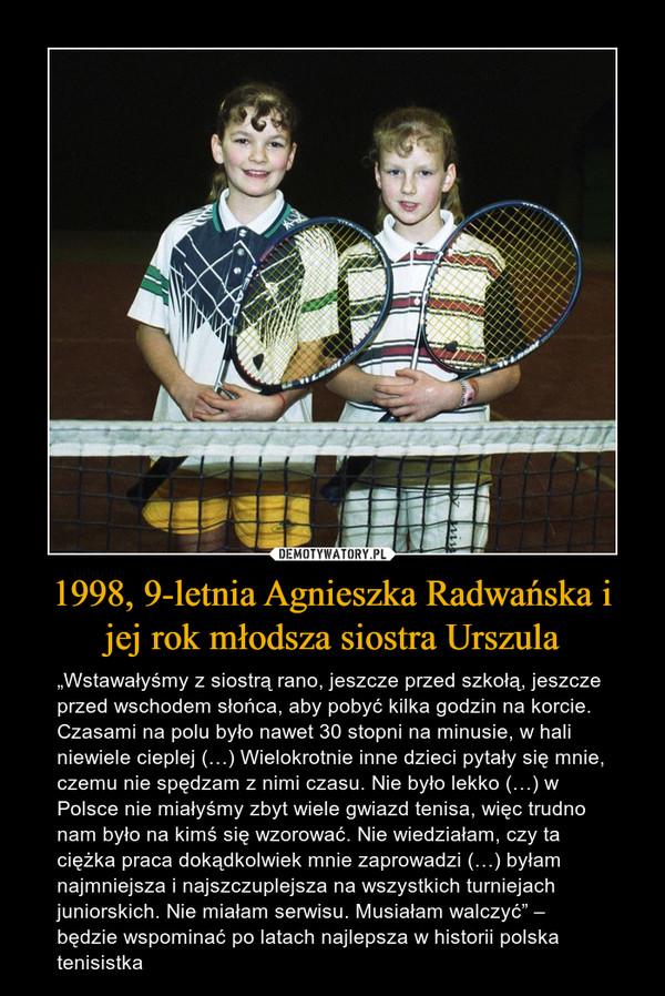 """1998, 9-letnia Agnieszka Radwańska i jej rok młodsza siostra Urszula – """"Wstawałyśmy z siostrą rano, jeszcze przed szkołą, jeszcze przed wschodem słońca, aby pobyć kilka godzin na korcie. Czasami na polu było nawet 30 stopni na minusie, w hali niewiele cieplej (…) Wielokrotnie inne dzieci pytały się mnie, czemu nie spędzam z nimi czasu. Nie było lekko (…) w Polsce nie miałyśmy zbyt wiele gwiazd tenisa, więc trudno nam było na kimś się wzorować. Nie wiedziałam, czy ta ciężka praca dokądkolwiek mnie zaprowadzi (…) byłam najmniejsza i najszczuplejsza na wszystkich turniejach juniorskich. Nie miałam serwisu. Musiałam walczyć"""" – będzie wspominać po latach najlepsza w historii polska tenisistka"""