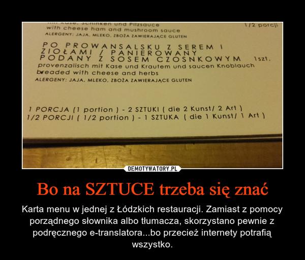Bo na SZTUCE trzeba się znać – Karta menu w jednej z Łódzkich restauracji. Zamiast z pomocy porządnego słownika albo tłumacza, skorzystano pewnie z podręcznego e-translatora...bo przecież internety potrafią wszystko.