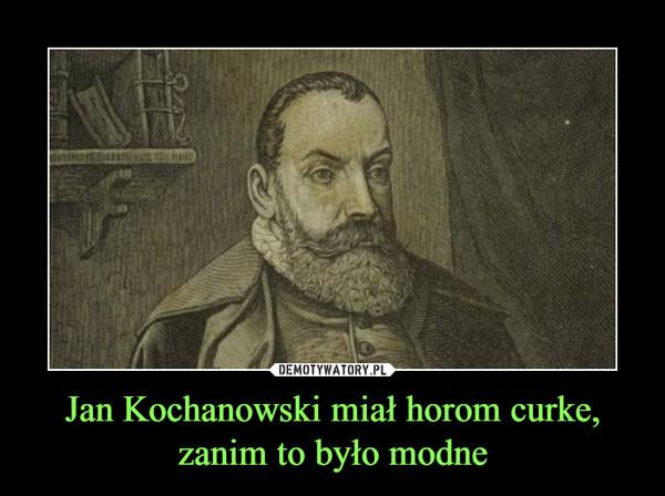 Jan Kochanowski miał horom curke, zanim to było modne –