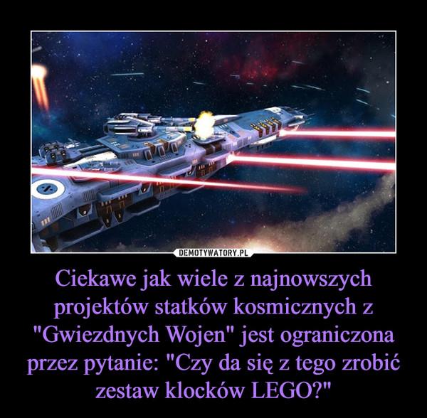 """Ciekawe jak wiele z najnowszych projektów statków kosmicznych z """"Gwiezdnych Wojen"""" jest ograniczona przez pytanie: """"Czy da się z tego zrobić zestaw klocków LEGO?"""" –"""