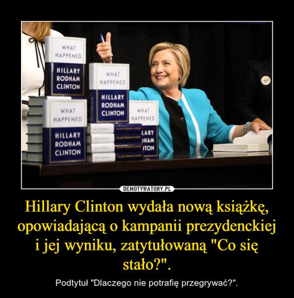 """Hillary Clinton wydała nową książkę, opowiadającą o kampanii prezydenckiej i jej wyniku, zatytułowaną """"Co się stało?"""". – Podtytuł """"Dlaczego nie potrafię przegrywać?""""."""