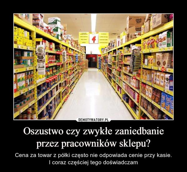 Oszustwo czy zwykłe zaniedbanieprzez pracowników sklepu? – Cena za towar z półki często nie odpowiada cenie przy kasie.I coraz częściej tego doświadczam