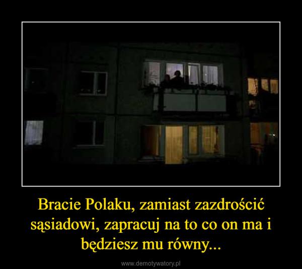 Bracie Polaku, zamiast zazdrościć sąsiadowi, zapracuj na to co on ma i będziesz mu równy... –