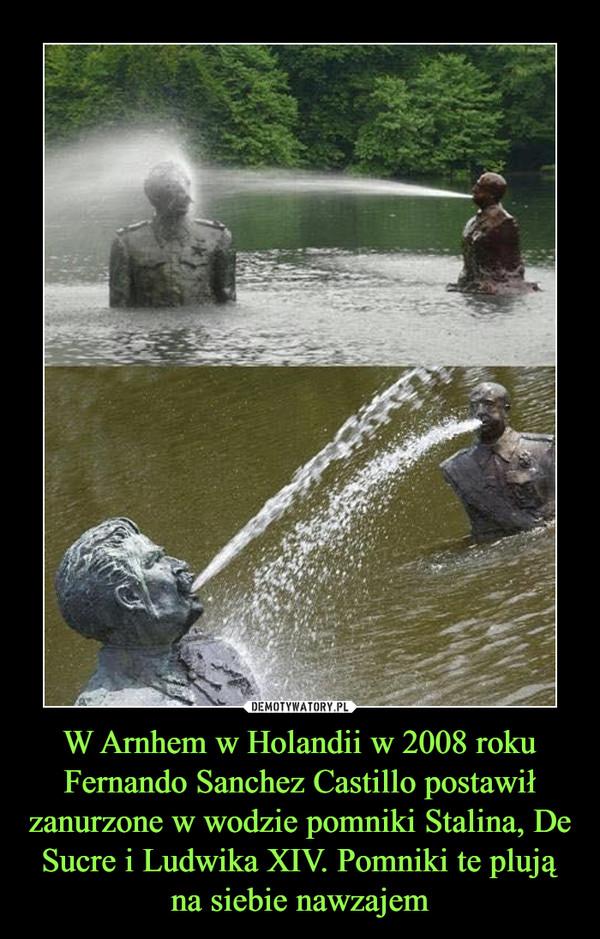 W Arnhem w Holandii w 2008 roku Fernando Sanchez Castillo postawił zanurzone w wodzie pomniki Stalina, De Sucre i Ludwika XIV. Pomniki te plują na siebie nawzajem –