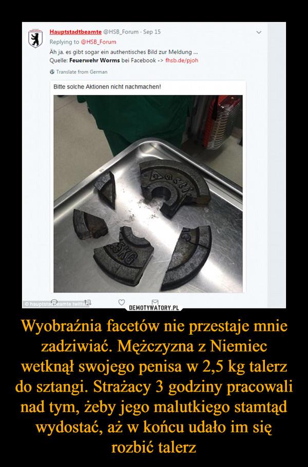 Wyobraźnia facetów nie przestaje mnie zadziwiać. Mężczyzna z Niemiec wetknął swojego penisa w 2,5 kg talerz do sztangi. Strażacy 3 godziny pracowali nad tym, żeby jego malutkiego stamtąd wydostać, aż w końcu udało im się rozbić talerz –