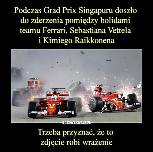 Podczas Grad Prix Singapuru doszło  do zderzenia pomiędzy bolidami  teamu Ferrari, Sebastiana Vettela  i Kimiego Raikkonena Trzeba przyznać, że to  zdjęcie robi wrażenie