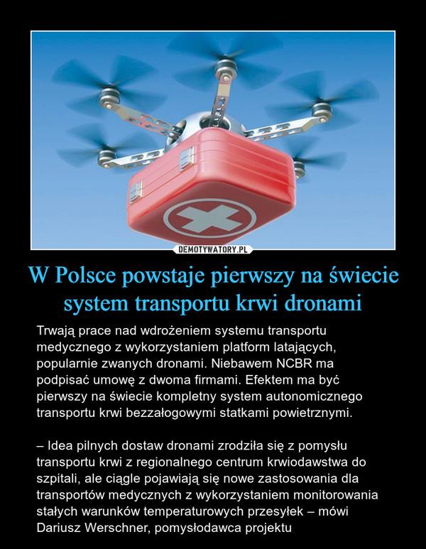 W Polsce powstaje pierwszy na świecie system transportu krwi dronami – Trwają prace nad wdrożeniem systemu transportu medycznego z wykorzystaniem platform latających, popularnie zwanych dronami. Niebawem NCBR ma podpisać umowę z dwoma firmami. Efektem ma być pierwszy na świecie kompletny system autonomicznego transportu krwi bezzałogowymi statkami powietrznymi.– Idea pilnych dostaw dronami zrodziła się z pomysłu transportu krwi z regionalnego centrum krwiodawstwa do szpitali, ale ciągle pojawiają się nowe zastosowania dla transportów medycznych z wykorzystaniem monitorowania stałych warunków temperaturowych przesyłek – mówi Dariusz Werschner, pomysłodawca projektu
