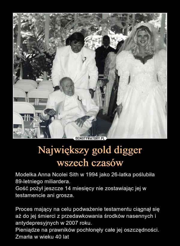 Największy gold diggerwszech czasów – Modelka Anna Ncolei Sith w 1994 jako 26-latka poślubiła 89-letniego miliardera.Gość pożył jeszcze 14 miesięcy nie zostawiając jej w testamencie ani grosza.Proces mający na celu podważenie testamentu ciągnął się aż do jej śmierci z przedawkowania środków nasennych i antydepresyjnych w 2007 roku.Pieniądze na prawników pochłonęły całe jej oszczędności. Zmarła w wieku 40 lat