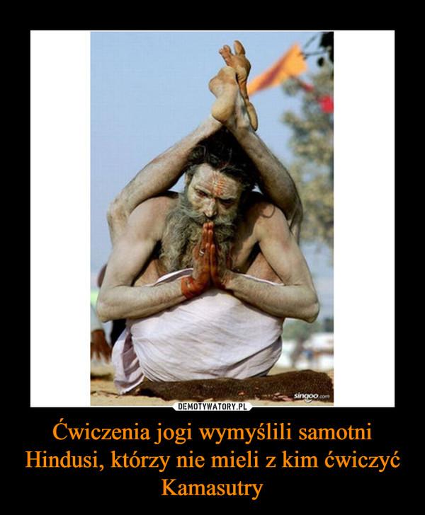 Ćwiczenia jogi wymyślili samotni Hindusi, którzy nie mieli z kim ćwiczyć Kamasutry –