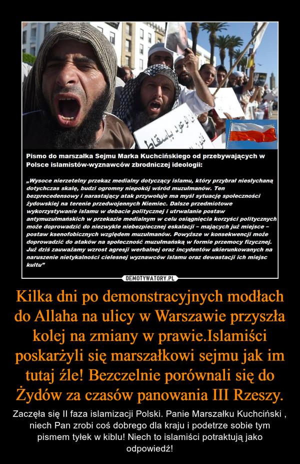 Kilka dni po demonstracyjnych modłach do Allaha na ulicy w Warszawie przyszła kolej na zmiany w prawie.Islamiści poskarżyli się marszałkowi sejmu jak im tutaj źle! Bezczelnie porównali się do Żydów za czasów panowania III Rzeszy. – Zaczęła się II faza islamizacji Polski. Panie Marszałku Kuchciński , niech Pan zrobi coś dobrego dla kraju i podetrze sobie tym pismem tyłek w kiblu! Niech to islamiści potraktują jako odpowiedź!