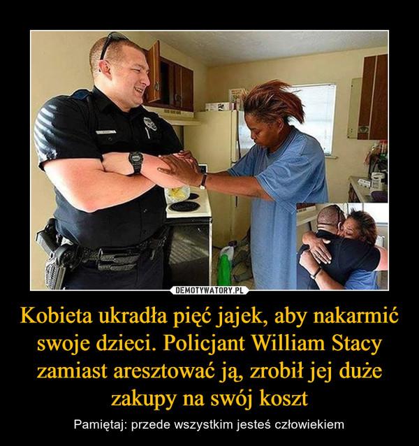 Kobieta ukradła pięć jajek, aby nakarmić swoje dzieci. Policjant William Stacy zamiast aresztować ją, zrobił jej duże zakupy na swój koszt – Pamiętaj: przede wszystkim jesteś człowiekiem