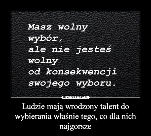 Ludzie mają wrodzony talent do wybierania właśnie tego, co dla nich najgorsze –