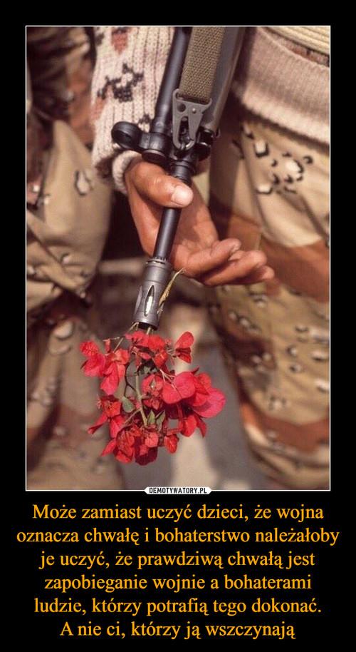 Może zamiast uczyć dzieci, że wojna oznacza chwałę i bohaterstwo należałoby je uczyć, że prawdziwą chwałą jest zapobieganie wojnie a bohaterami ludzie, którzy potrafią tego dokonać. A nie ci, którzy ją wszczynają