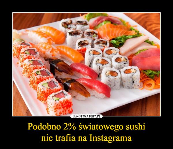 Podobno 2% światowego sushinie trafia na Instagrama –