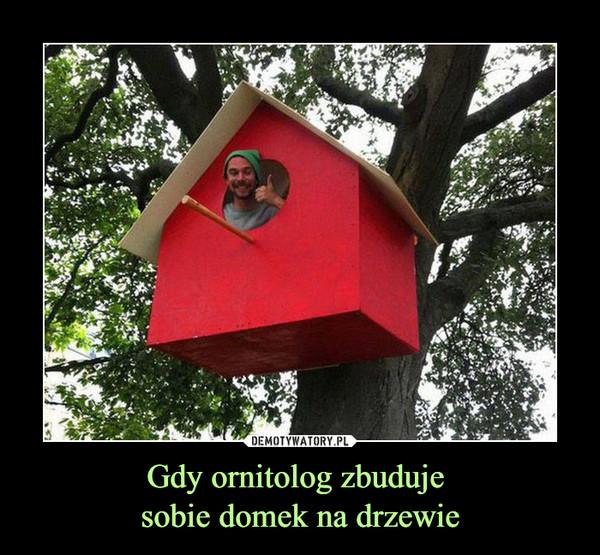Gdy ornitolog zbuduje sobie domek na drzewie –