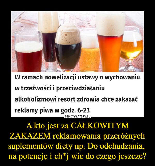 A kto jest za CAŁKOWITYM ZAKAZEM reklamowania przeróżnych suplementów diety np. Do odchudzania,  na potencję i ch*j wie do czego jeszcze? –  W ramach nowelizacji ustawy o wychowamiw trzeźwości i przeciwdziałaniualkoholizmowi resort zdrowia chce zakazaćreklamy piwa w godz. 6-23