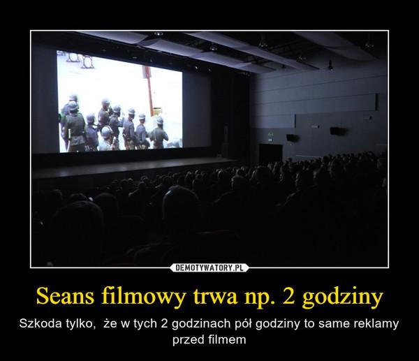 Seans filmowy trwa np. 2 godziny – Szkoda tylko,  że w tych 2 godzinach pół godziny to same reklamy przed filmem