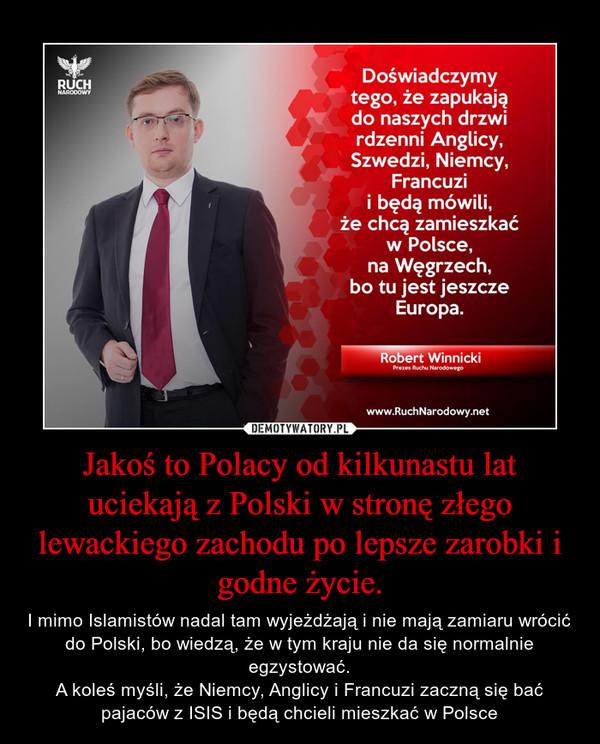 Jakoś to Polacy od kilkunastu lat uciekają z Polski w stronę złego lewackiego zachodu po lepsze zarobki i godne życie. – I mimo Islamistów nadal tam wyjeżdżają i nie mają zamiaru wrócić do Polski, bo wiedzą, że w tym kraju nie da się normalnie egzystować.A koleś myśli, że Niemcy, Anglicy i Francuzi zaczną się bać pajaców z ISIS i będą chcieli mieszkać w Polsce
