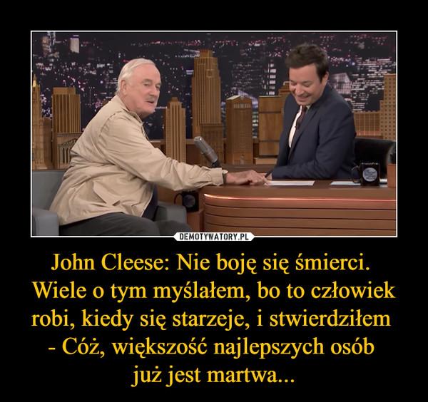 John Cleese: Nie boję się śmierci. Wiele o tym myślałem, bo to człowiek robi, kiedy się starzeje, i stwierdziłem - Cóż, większość najlepszych osób już jest martwa... –
