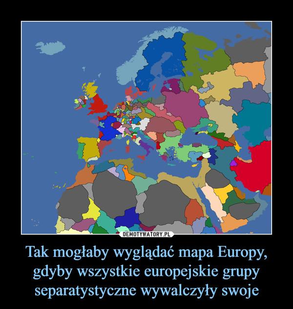 Tak mogłaby wyglądać mapa Europy, gdyby wszystkie europejskie grupy separatystyczne wywalczyły swoje –