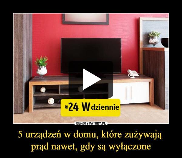 5 urządzeń w domu, które zużywają prąd nawet, gdy są wyłączone –