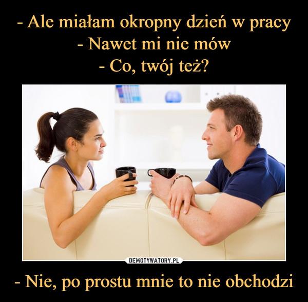 - Nie, po prostu mnie to nie obchodzi –