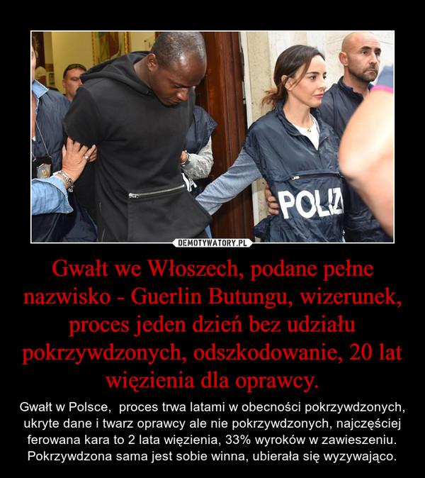 Gwałt we Włoszech, podane pełne nazwisko - Guerlin Butungu, wizerunek, proces jeden dzień bez udziału pokrzywdzonych, odszkodowanie, 20 lat więzienia dla oprawcy. – Gwałt w Polsce,  proces trwa latami w obecności pokrzywdzonych, ukryte dane i twarz oprawcy ale nie pokrzywdzonych, najczęściej ferowana kara to 2 lata więzienia, 33% wyroków w zawieszeniu. Pokrzywdzona sama jest sobie winna, ubierała się wyzywająco.